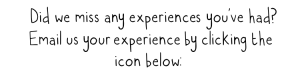 Did we miss any experiences you've had? Email us your experience by clicking the icon below: